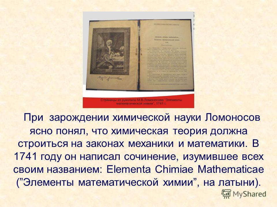 При зарождении химической науки Ломоносов ясно понял, что химическая теория должна строиться на законах механики и математики. В 1741 году он написал сочинение, изумившее всех своим названием: Elementa Chimiae Mathematicae (Элементы математической хи