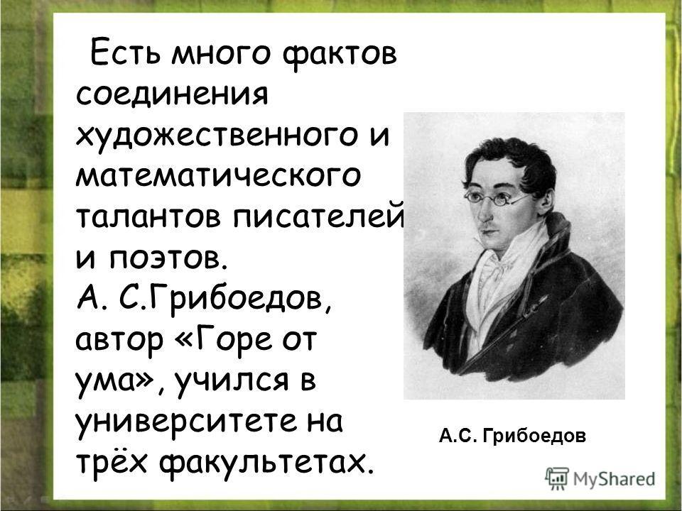 Есть много фактов соединения художественного и математического талантов писателей и поэтов. A. С.Грибоедов, автор «Горе от ума», учился в университете на трёх факультетах. А.С. Грибоедов