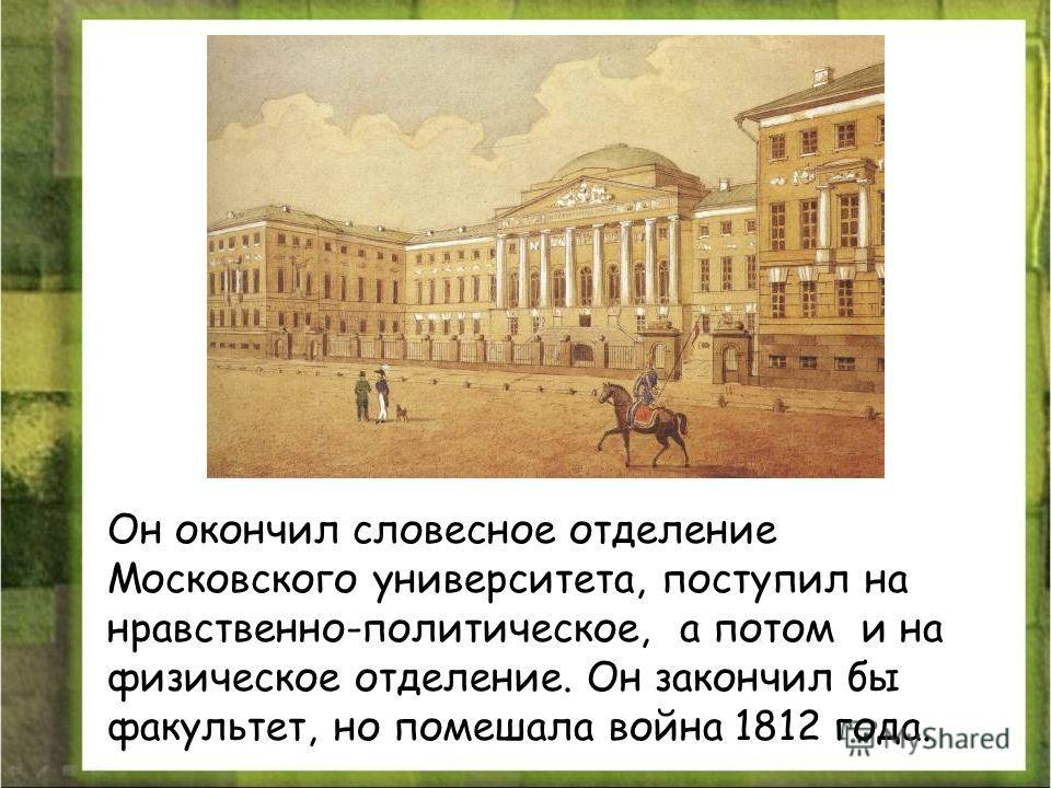Он окончил словесное отделение Московского университета, поступил на нравственно-политическое, а потом и на физическое отделение. Он закончил бы факультет, но помешала война 1812 года.