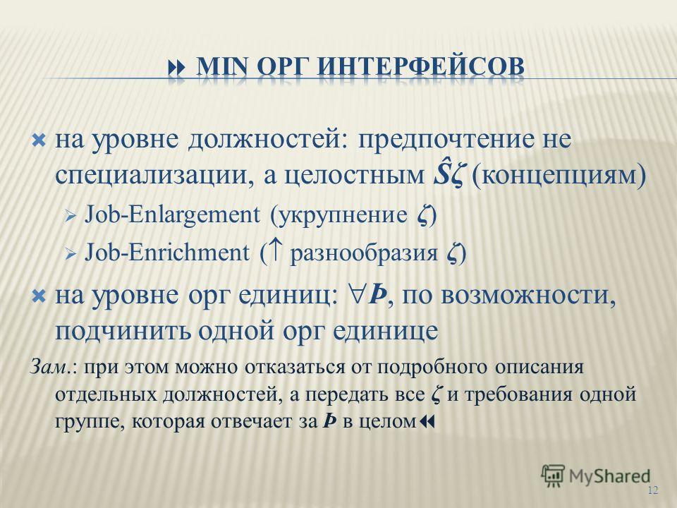 на уровне должностей: предпочтение не специализации, а целостным Ŝζ (концепциям) Job-Enlargement (укрупнение ζ) Job-Enrichment ( разнообразия ζ) на уровне орг единиц: Þ, по возможности, подчинить одной орг единице Зам.: при этом можно отказаться от п