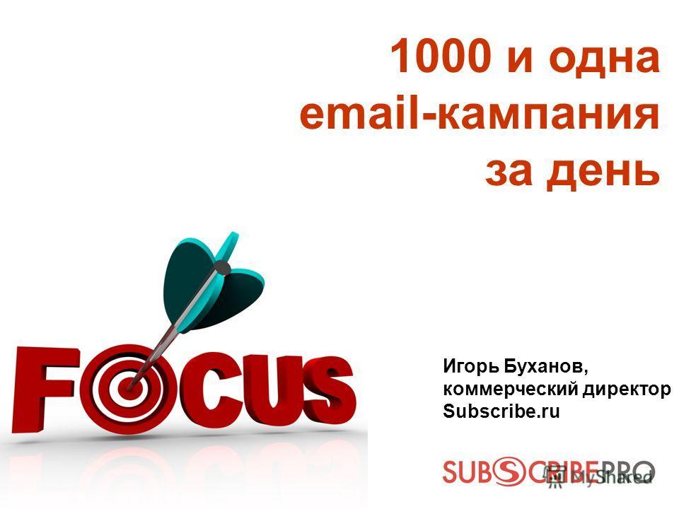 1000 и одна email-кампания за день Игорь Буханов, коммерческий директор Subscribe.ru