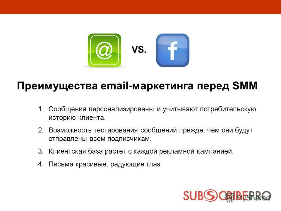 Преимущества email-маркетинга перед SMM 1.Сообщения персонализированы и учитывают потребительскую историю клиента. 2.Возможность тестирования сообщений прежде, чем они будут отправлены всем подписчикам. 3.Клиентская база растет с каждой рекламной кам