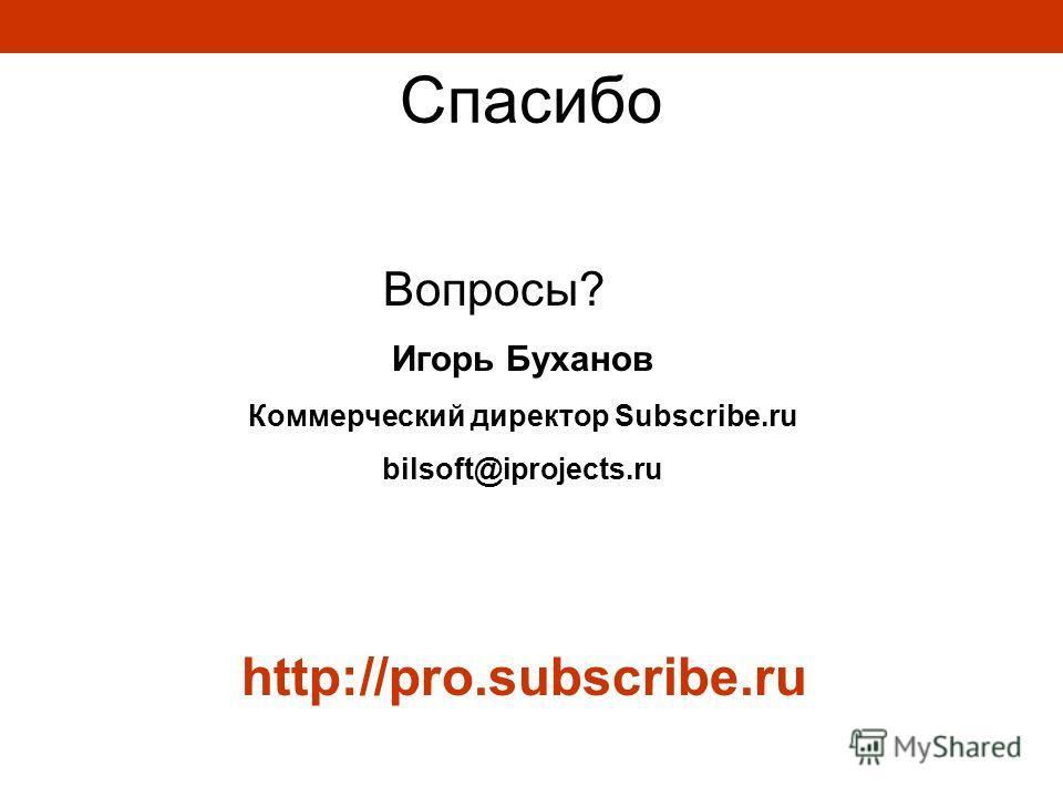 http://pro.subscribe.ru Игорь Буханов Коммерческий директор Subscribe.ru bilsoft@iprojects.ru Cпасибо Вопросы?