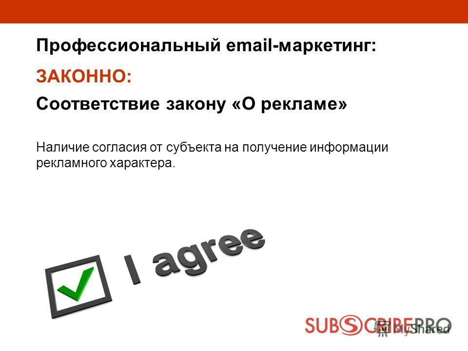 Профессиональный email-маркетинг: ЗАКОННО: Соответствие закону «О рекламе» Наличие согласия от субъекта на получение информации рекламного характера.
