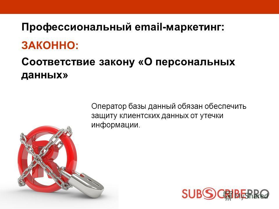 Профессиональный email-маркетинг: Оператор базы данный обязан обеспечить защиту клиентских данных от утечки информации. ЗАКОННО: Соответствие закону «О персональных данных»