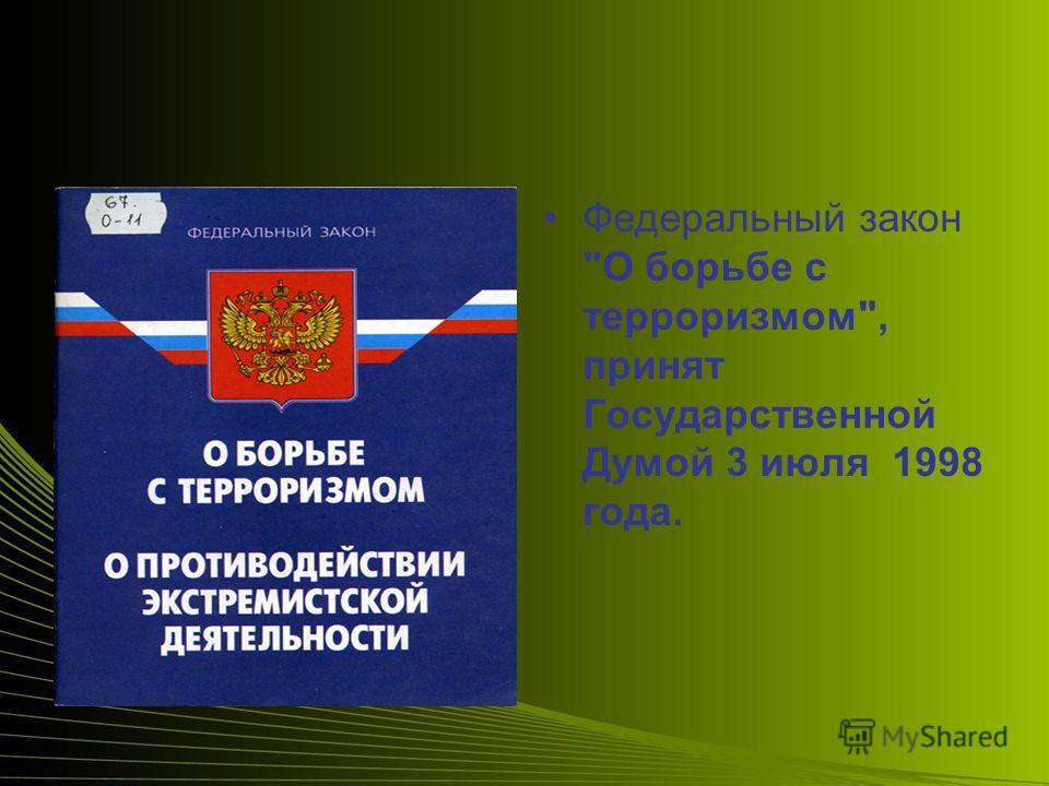 Федеральный закон О борьбе с терроризмом, принят Государственной Думой 3 июля 1998 года.