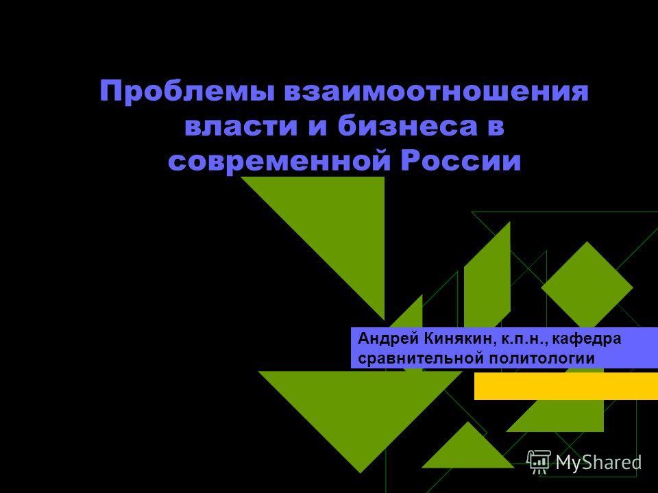 Проблемы взаимоотношения власти и бизнеса в современной России Андрей Кинякин, к.п.н., кафедра сравнительной политологии