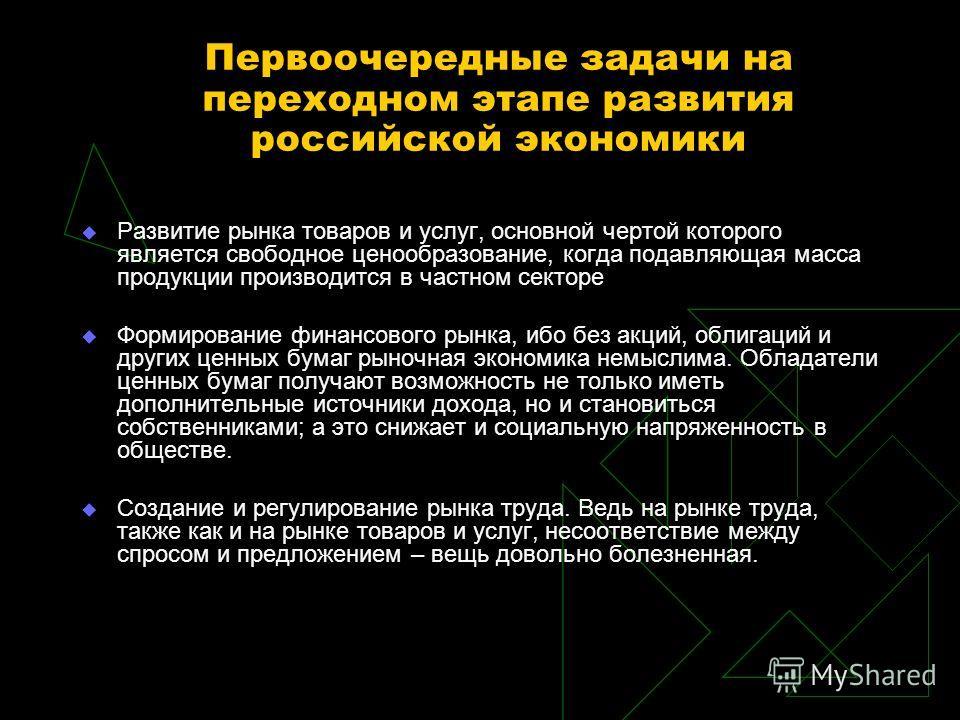 Первоочередные задачи на переходном этапе развития российской экономики Развитие рынка товаров и услуг, основной чертой которого является свободное ценообразование, когда подавляющая масса продукции производится в частном секторе Формирование финансо