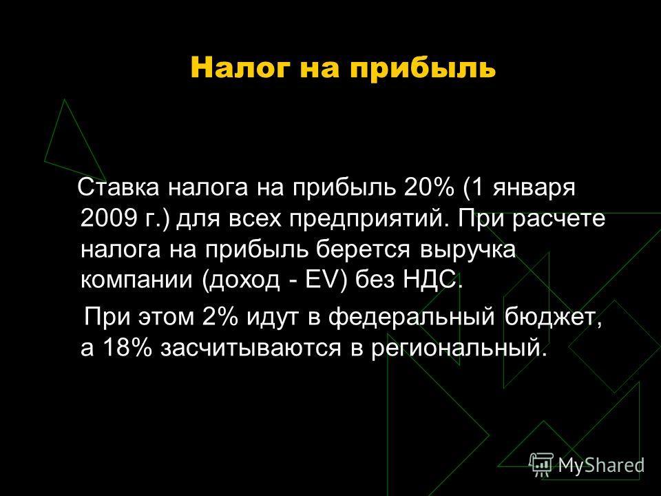 Налог на прибыль Ставка налога на прибыль 20% (1 января 2009 г.) для всех предприятий. При расчете налога на прибыль берется выручка компании (доход - EV) без НДС. При этом 2% идут в федеральный бюджет, а 18% засчитываются в региональный.