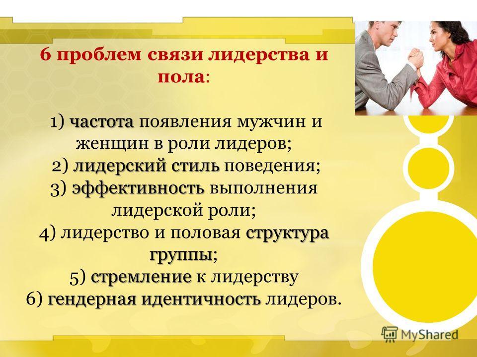 6 проблем связи лидерства и пола: частота 1) частота появления мужчин и женщин в роли лидеров; лидерский стиль 2) лидерский стиль поведения; эффективность 3) эффективность выполнения лидерской роли; структура группы 4) лидерство и половая структура г