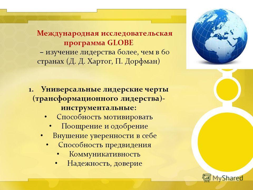 Международная исследовательская программа GLOBE – изучение лидерства более, чем в 60 странах (Д. Д. Хартог, П. Дорфман) 1.Универсальные лидерские черты (трансформационного лидерства)- инструментальные: Способность мотивировать Поощрение и одобрение В