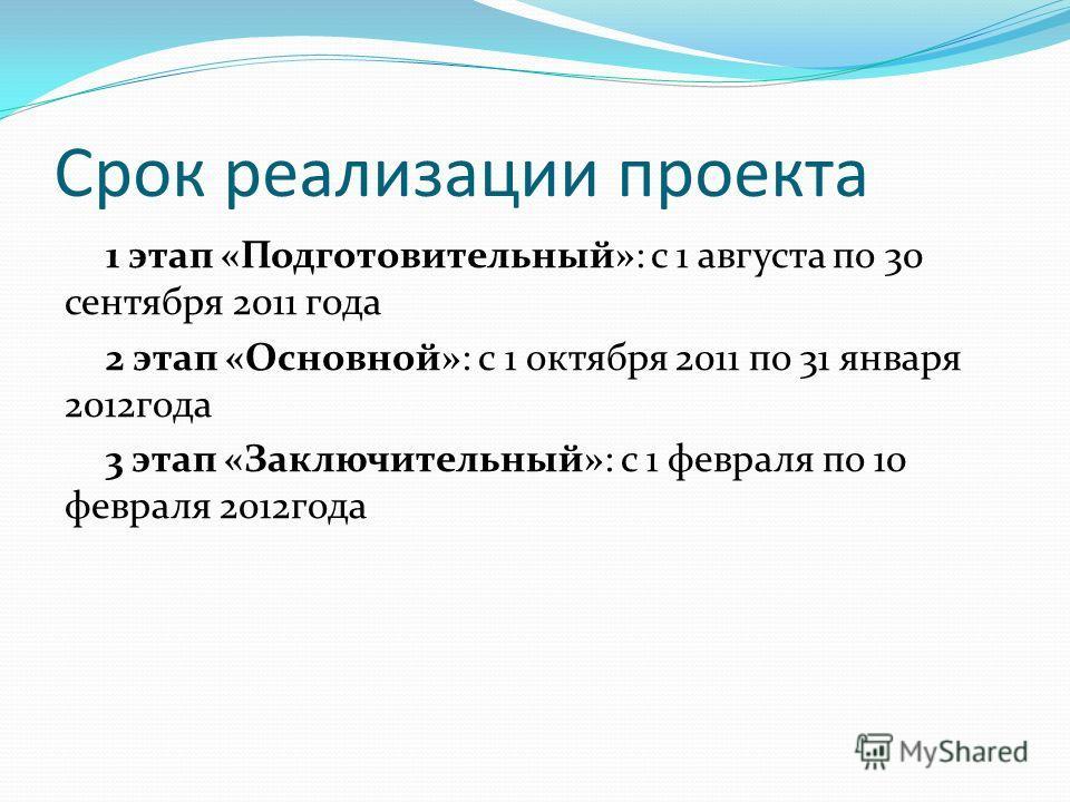 Срок реализации проекта 1 этап «Подготовительный»: с 1 августа по 30 сентября 2011 года 2 этап «Основной»: с 1 октября 2011 по 31 января 2012года 3 этап «Заключительный»: с 1 февраля по 10 февраля 2012года