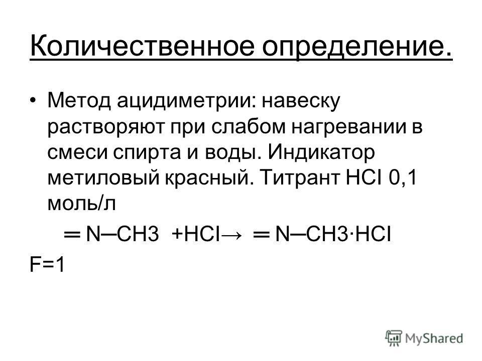 Количественное определение. Метод ацидиметрии: навеску растворяют при слабом нагревании в смеси спирта и воды. Индикатор метиловый красный. Титрант HCI 0,1 моль/л NCH3 +HCI NCH3HCI F=1