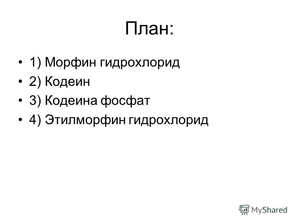 План: 1) Морфин гидрохлорид 2) Кодеин 3) Кодеина фосфат 4) Этилморфин гидрохлорид