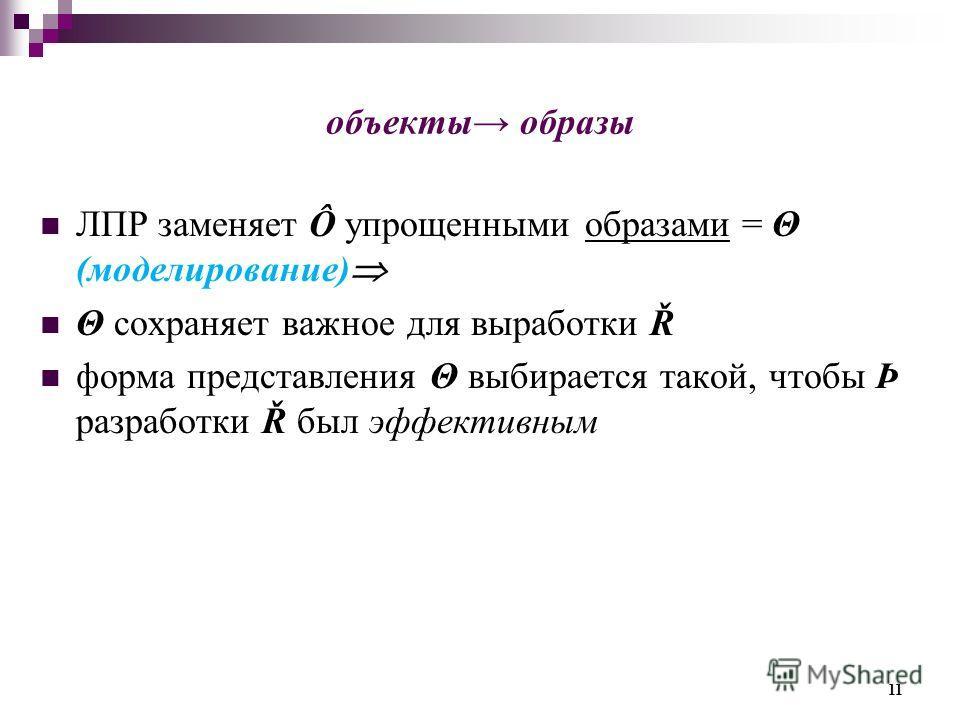 объекты образы ЛПР заменяет Ô упрощенными образами = Θ (моделирование) Θ сохраняет важное для выработки Ř форма представления Θ выбирается такой, чтобы Þ разработки Ř был эффективным 11