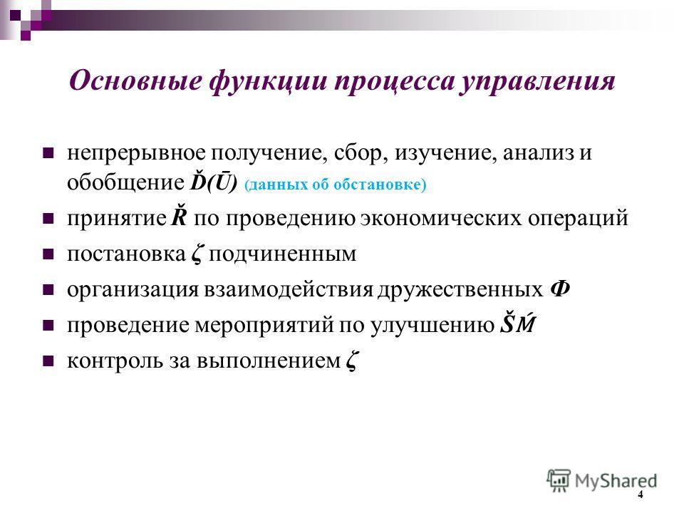 Основные функции процесса управления непрерывное получение, сбор, изучение, анализ и обобщение Ď(Ū) ( данных об обстановке) принятие Ř по проведению экономических операций постановка ζ подчиненным организация взаимодействия дружественных Ф проведение