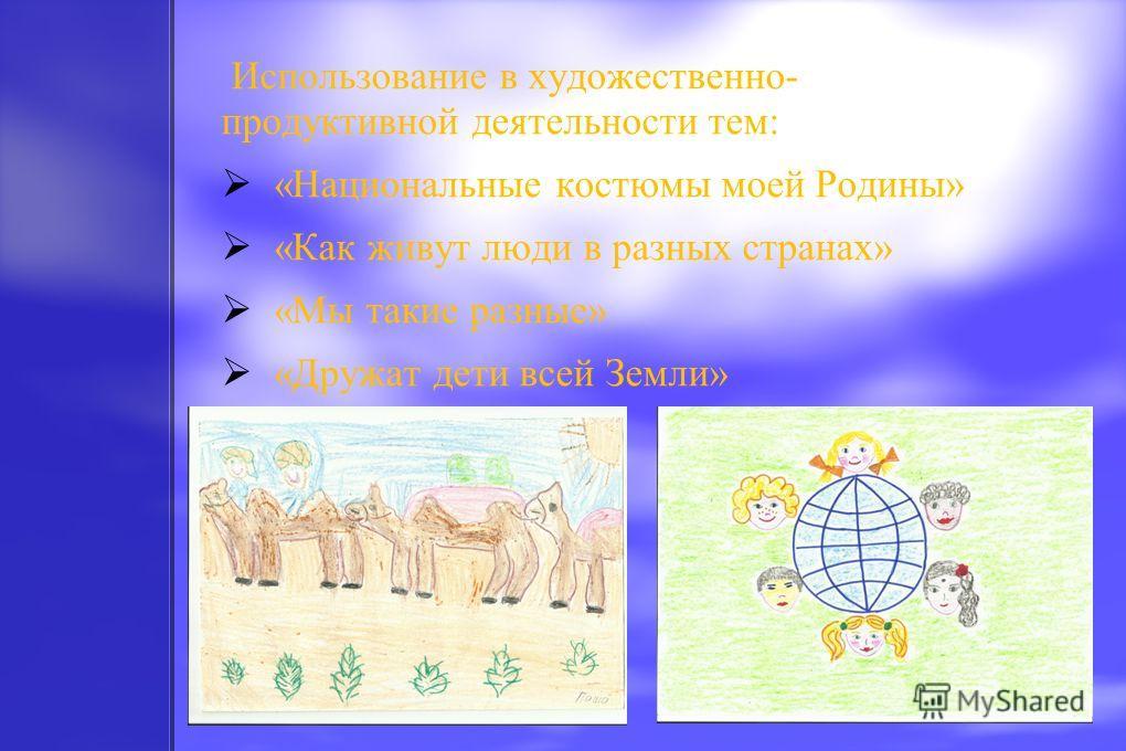 Использование в художественно- продуктивной деятельности тем: «Национальные костюмы моей Родины» «Как живут люди в разных странах» «Мы такие разные» «Дружат дети всей Земли»