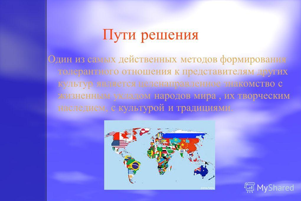 Пути решения Один из самых действенных методов формирования толерантного отношения к представителям других культур является целенаправленное знакомство с жизненным укладом народов мира, их творческим наследием, с культурой и традициями.