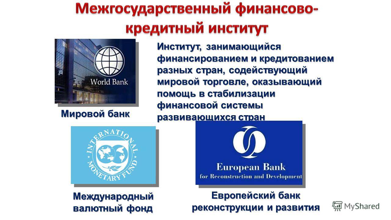 Институт, занимающийся финансированием и кредитованием разных стран, содействующий мировой торговле, оказывающий помощь в стабилизации финансовой системы развивающихся стран Мировой банк Международный валютный фонд Европейский банк реконструкции и ра