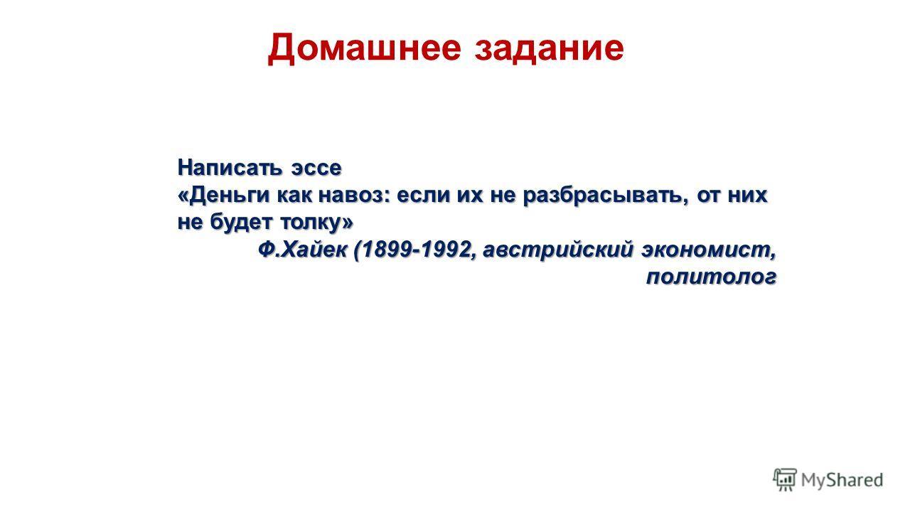 Домашнее задание Написать эссе «Деньги как навоз: если их не разбрасывать, от них не будет толку» Ф.Хайек (1899-1992, австрийский экономист, политолог