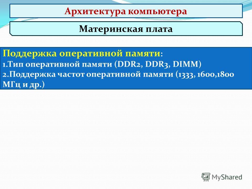 Материнская плата Поддержка оперативной памяти : 1.Тип оперативной памяти (DDR2, DDR3, DIMM) 2.Поддержка частот оперативной памяти (1333, 1600,1800 МГц и др.) Архитектура компьютера