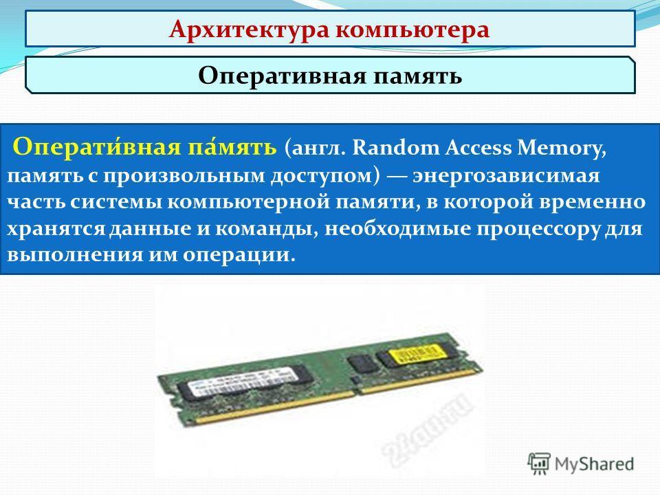 Оперативная память Операти́вная па́мять (англ. Random Access Memory, память с произвольным доступом) энергозависимая часть системы компьютерной памяти, в которой временно хранятся данные и команды, необходимые процессору для выполнения им операции. А