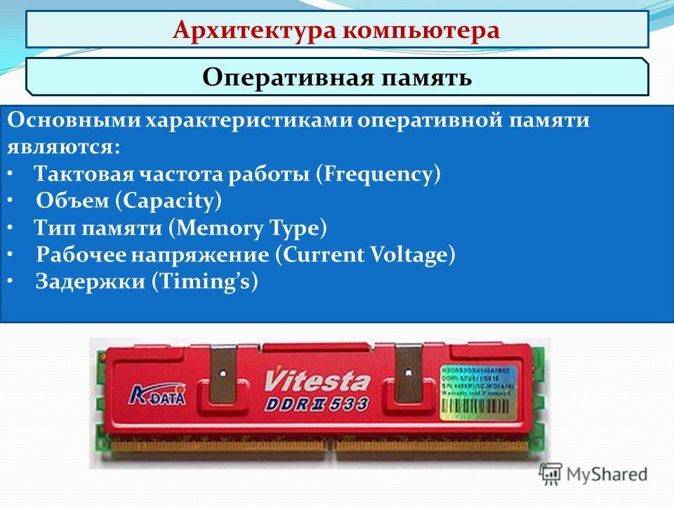 Оперативная память Основными характеристиками оперативной памяти являются: Тактовая частота работы (Frequency) Объем (Capacity) Тип памяти (Memory Type) Рабочее напряжение (Current Voltage) Задержки (Timings) Архитектура компьютера