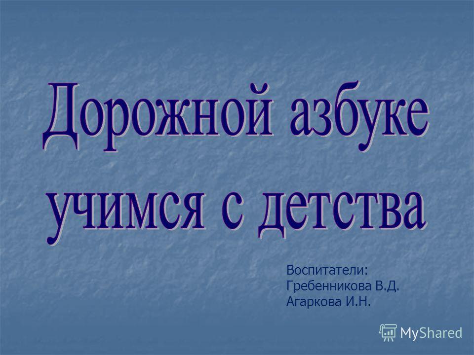 Воспитатели: Гребенникова В.Д. Агаркова И.Н.