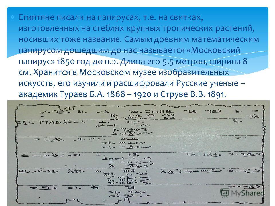 Египтяне писали на папирусах, т.е. на свитках, изготовленных на стеблях крупных тропических растений, носивших тоже название. Самым древним математическим папирусом дошедшим до нас называется «Московский папирус» 1850 год до н.э. Длина его 5.5 метров