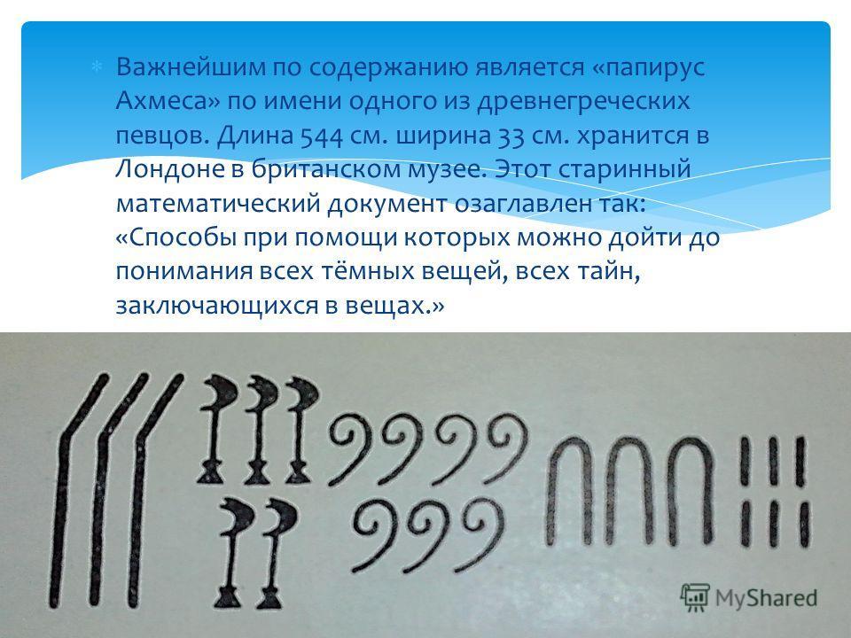 Важнейшим по содержанию является «папирус Ахмеса» по имени одного из древнегреческих певцов. Длина 544 см. ширина 33 см. хранится в Лондоне в британском музее. Этот старинный математический документ озаглавлен так: «Способы при помощи которых можно д