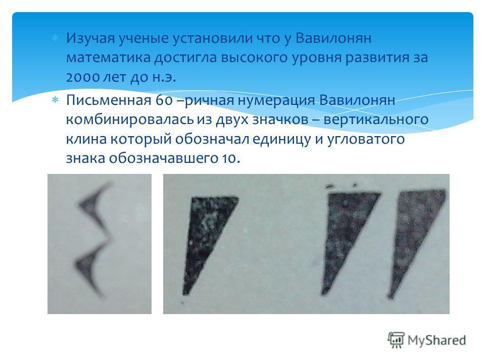 Изучая ученые установили что у Вавилонян математика достигла высокого уровня развития за 2000 лет до н.э. Письменная 60 –ричная нумерация Вавилонян комбинировалась из двух значков – вертикального клина который обозначал единицу и угловатого знака обо