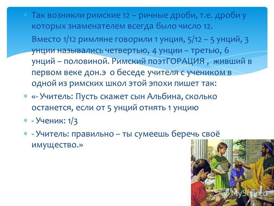 Так возникли римские 12 – ричные дроби, т.е. дроби у которых знаменателем всегда было число 12. Вместо 1/12 римляне говорили 1 унция, 5/12 – 5 унций, 3 унции назывались четвертью, 4 унции – третью, 6 унций – половиной. Римский поэтГОРАЦИЯ, живший в п