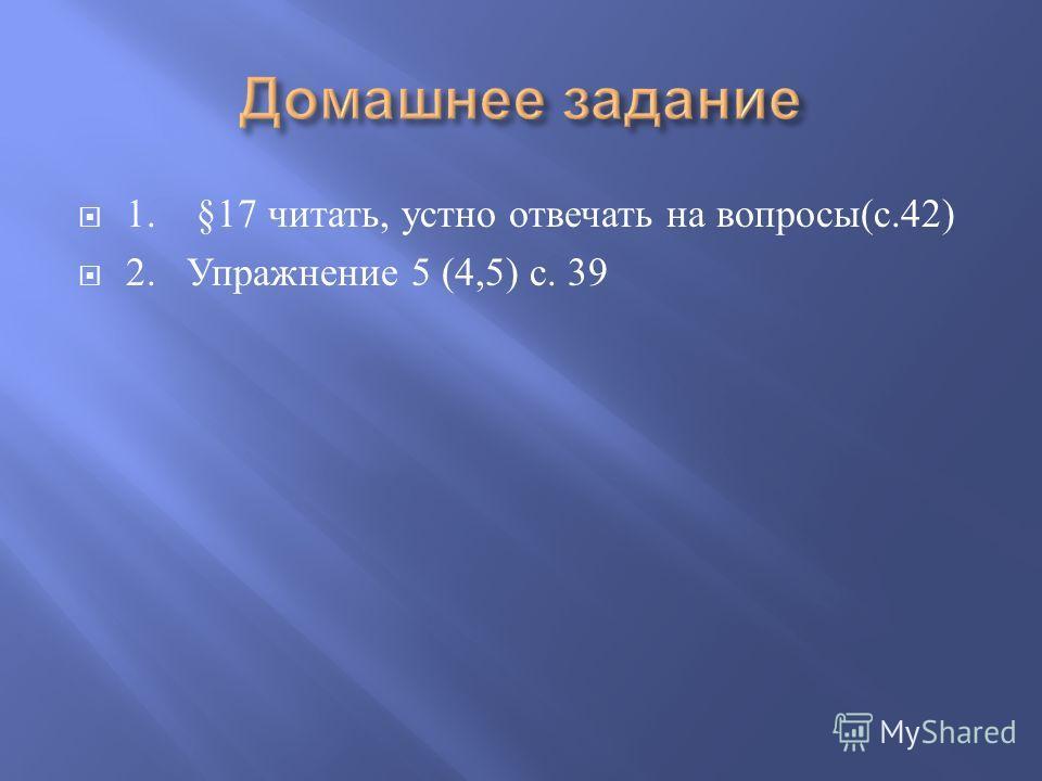 1. §17 читать, устно отвечать на вопросы ( с.42) 2. Упражнение 5 (4,5) с. 39