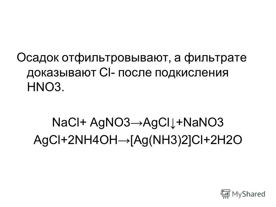 Осадок отфильтровывают, а фильтрате доказывают Cl- после подкисления НNO3. NaCl+ AgNO3AgCl+NaNO3 AgCl+2NH4OH[Ag(NH3)2]Cl+2H2O