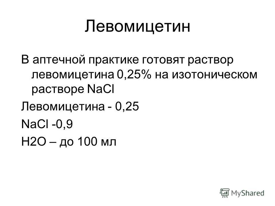 Левомицетин В аптечной практике готовят раствор левомицетина 0,25% на изотоническом растворе NaCl Левомицетина - 0,25 NaCl -0,9 H2O – до 100 мл
