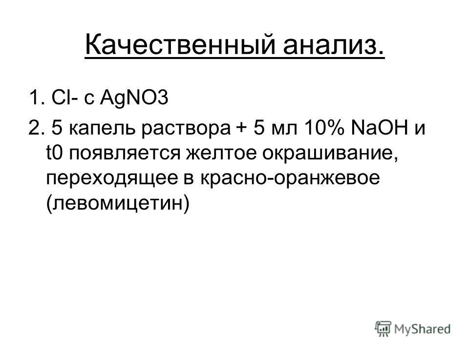 Качественный анализ. 1. Cl- c AgNO3 2. 5 капель раствора + 5 мл 10% NaOH и t0 появляется желтое окрашивание, переходящее в красно-оранжевое (левомицетин)