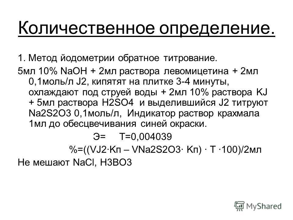 Количественное определение. 1. Метод йодометрии обратное титрование. 5мл 10% NaOH + 2мл раствора левомицетина + 2мл 0,1моль/л J2, кипятят на плитке 3-4 минуты, охлаждают под струей воды + 2мл 10% раствора KJ + 5мл раствора H2SO4 и выделившийся J2 тит