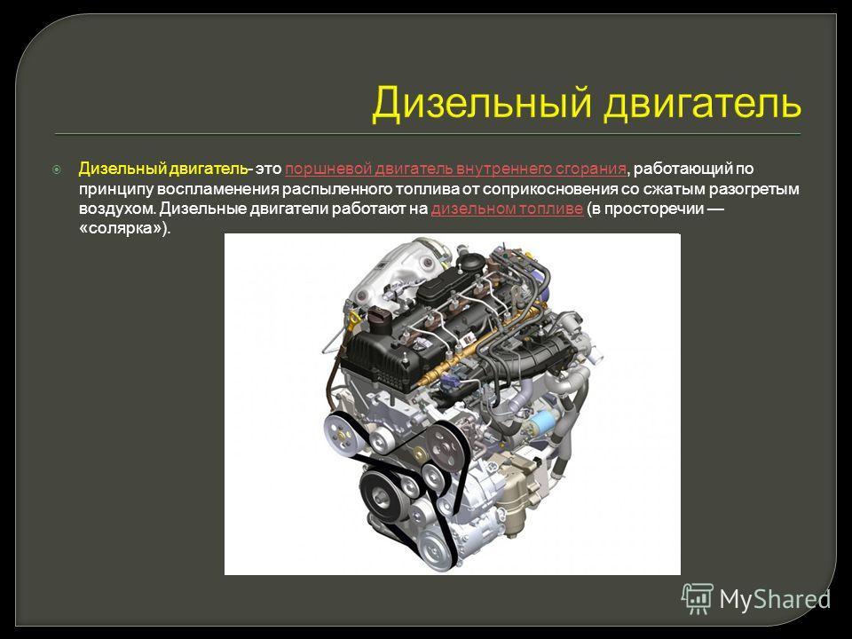 Дизельный двигатель Дизельный двигатель- это поршневой двигатель внутреннего сгорания, работающий по принципу воспламенения распыленного топлива от соприкосновения со сжатым разогретым воздухом. Дизельные двигатели работают на дизельном топливе (в пр