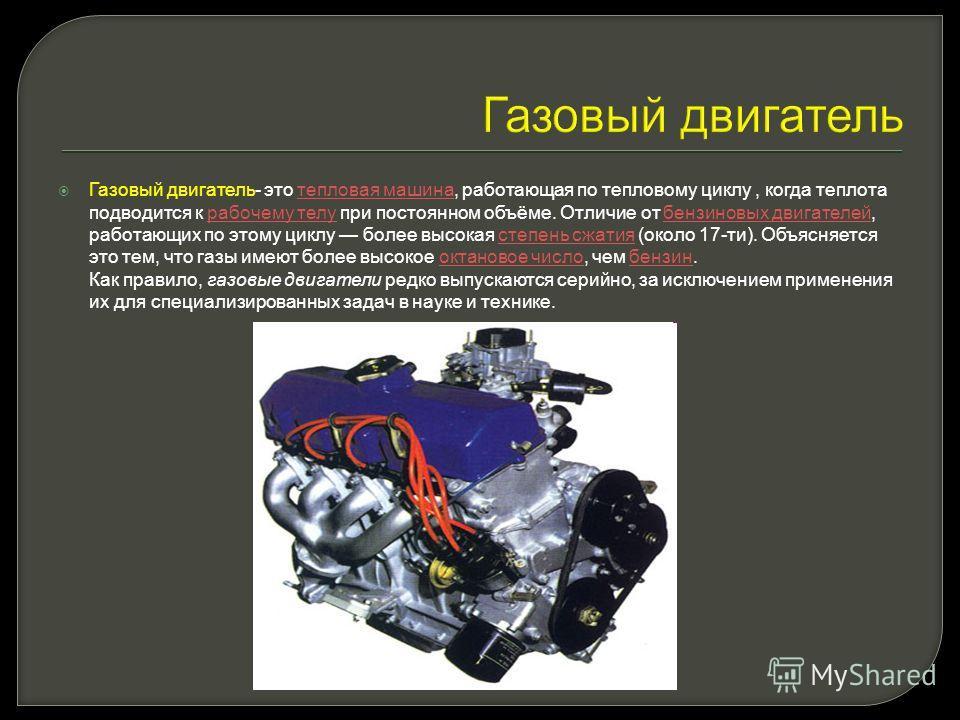 Газовый двигатель Газовый двигатель- это тепловая машина, работающая по тепловому циклу, когда теплота подводится к рабочему телу при постоянном объёме. Отличие от бензиновых двигателей, работающих по этому циклу более высокая степень сжатия (около 1