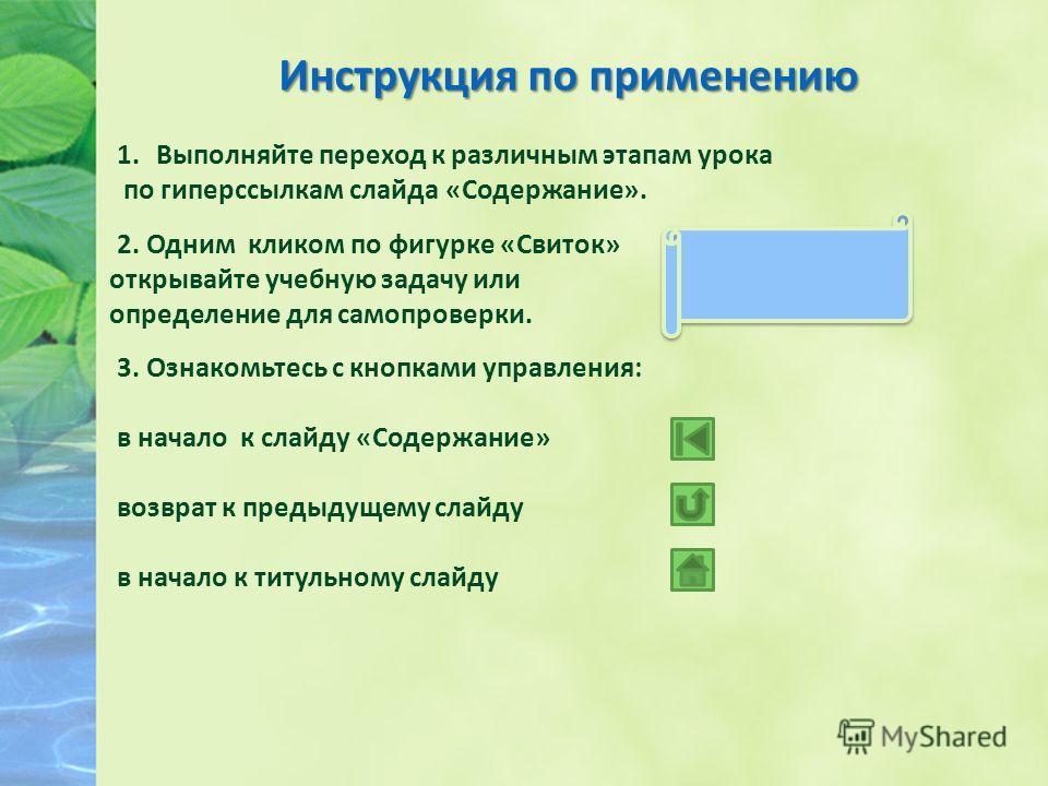 Инструкция по применению 1.Выполняйте переход к различным этапам урока по гиперссылкам слайда «Содержание». 2. Одним кликом по фигурке «Свиток» открывайте учебную задачу или определение для самопроверки. 3. Ознакомьтесь с кнопками управления: в начал
