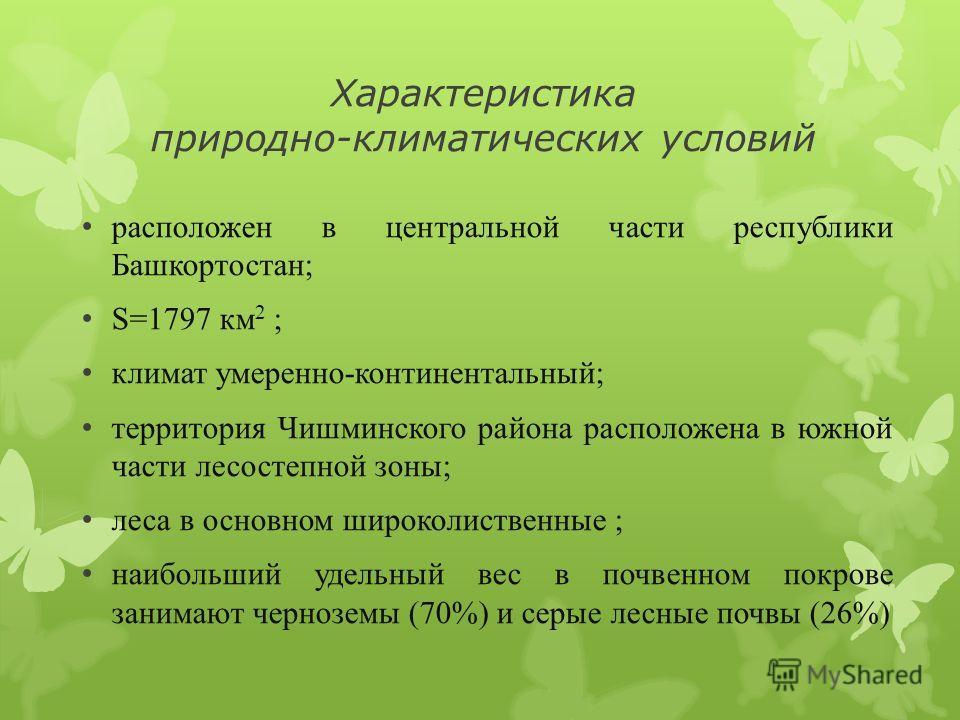 Характеристика природно-климатических условий расположен в центральной части республики Башкортостан; S=1797 км 2 ; климат умеренно-континентальный; территория Чишминского района расположена в южной части лесостепной зоны; леса в основном широколиств