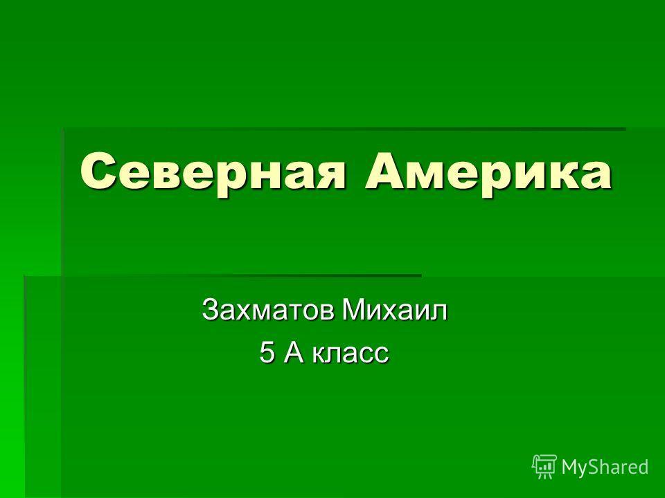 Северная Америка Захматов Михаил Захматов Михаил 5 А класс 5 А класс
