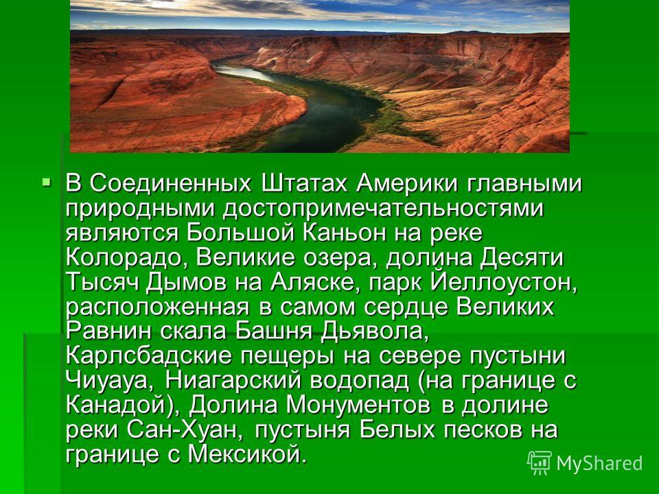 В Соединенных Штатах Америки главными природными достопримечательностями являются Большой Каньон на реке Колорадо, Великие озера, долина Десяти Тысяч Дымов на Аляске, парк Йеллоустон, расположенная в самом сердце Великих Равнин скала Башня Дьявола, К