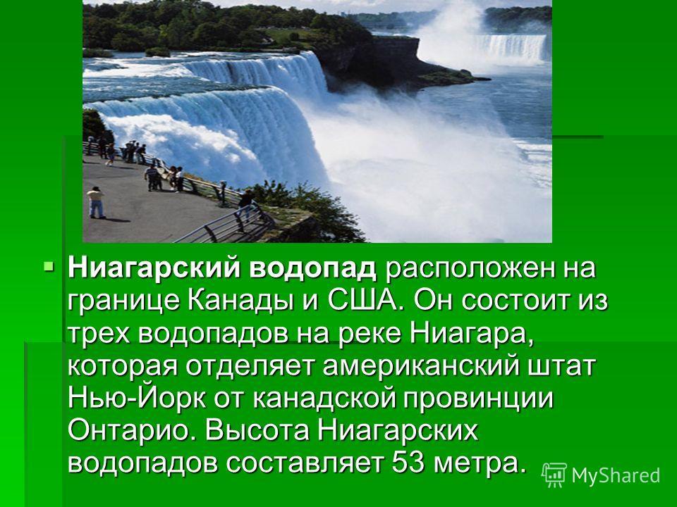 Ниагарский водопад расположен на границе Канады и США. Он состоит из трех водопадов на реке Ниагара, которая отделяет американский штат Нью-Йорк от канадской провинции Онтарио. Высота Ниагарских водопадов составляет 53 метра. Ниагарский водопад распо