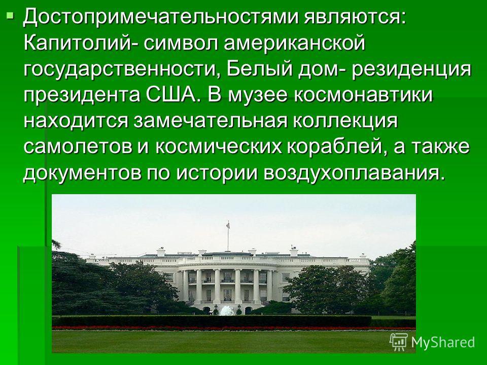 Достопримечательностями являются: Капитолий- символ американской государственности, Белый дом- резиденция президента США. В музее космонавтики находится замечательная коллекция самолетов и космических кораблей, а также документов по истории воздухопл