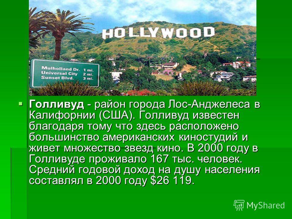 Голливуд - район города Лос-Анджелеса в Калифорнии (США). Голливуд известен благодаря тому что здесь расположено большинство американских киностудий и живет множество звезд кино. В 2000 году в Голливуде проживало 167 тыс. человек. Средний годовой дох