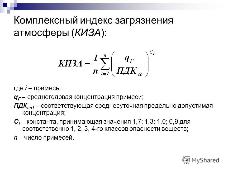Комплексный индекс загрязнения атмосферы (КИЗА): где i – примесь; q Г – среднегодовая концентрация примеси; ПДК сс i – соответствующая среднесуточная предельно допустимая концентрация; С i – константа, принимающая значения 1,7; 1,3; 1,0; 0,9 для соот