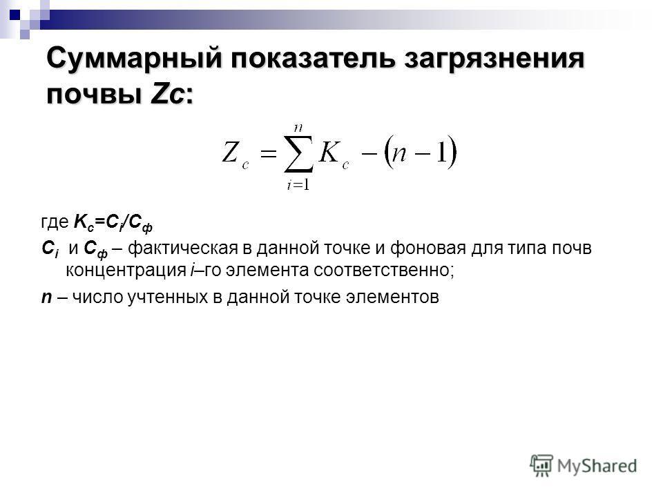 Суммарный показатель загрязнения почвы Zc: где K c =С i /С ф C i и С ф – фактическая в данной точке и фоновая для типа почв концентрация i–го элемента соответственно; n – число учтенных в данной точке элементов