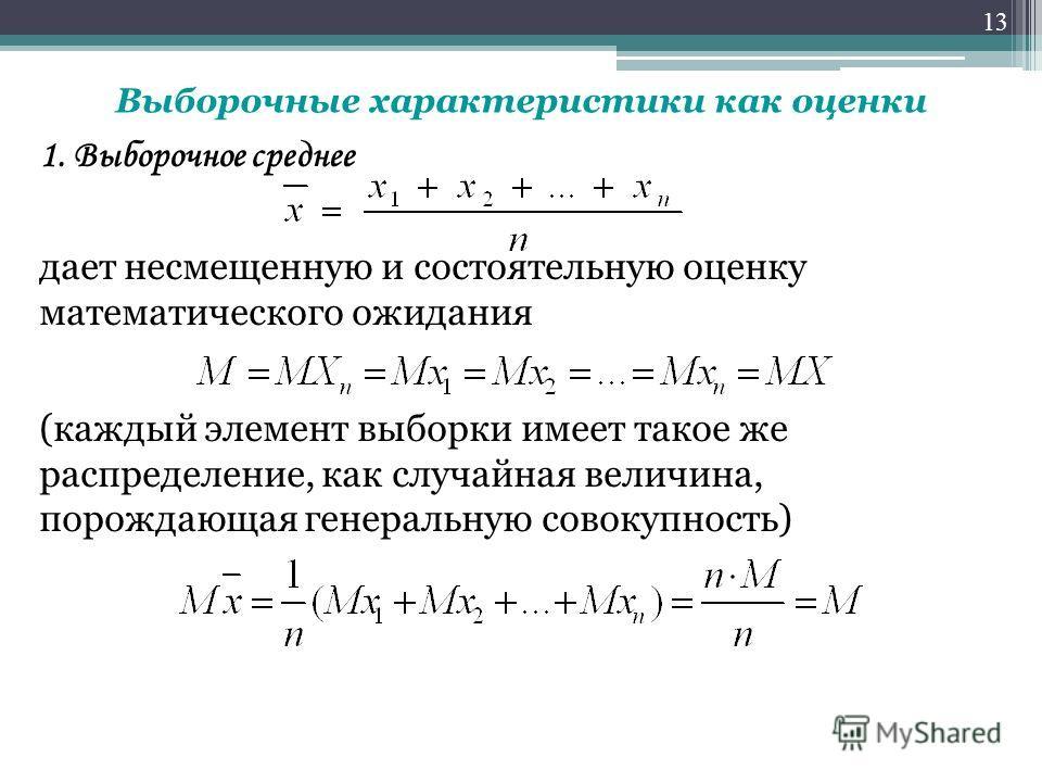 1. Выборочное среднее дает несмещенную и состоятельную оценку математического ожидания (каждый элемент выборки имеет такое же распределение, как случайная величина, порождающая генеральную совокупность) 13 Выборочные характеристики как оценки
