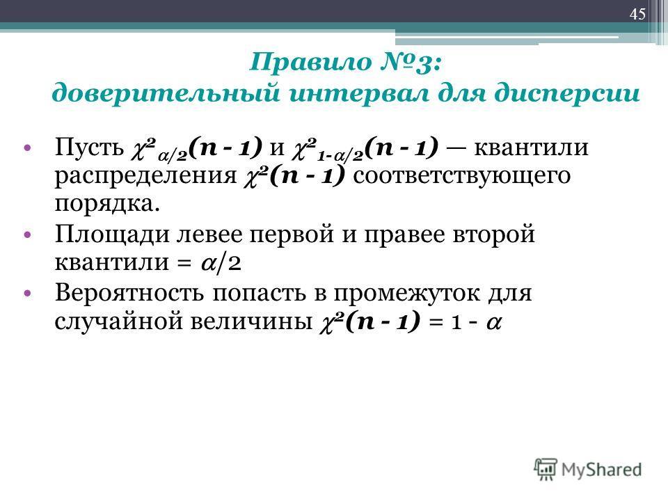 Правило 3: доверительный интервал для дисперсии Пусть 2 /2 (n - 1) и 2 1- /2 (n - 1) квантили распределения 2 (n - 1) соответствующего порядка. Площади левее первой и правее второй квантили = /2 Вероятность попасть в промежуток для случайной величины